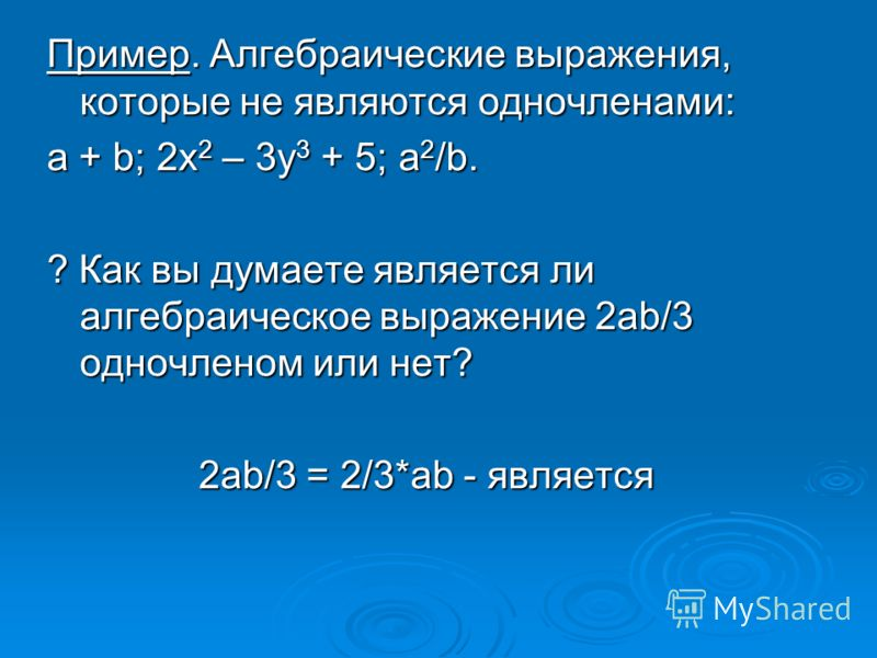 Пример. Алгебраические выражения, которые не являются одночленами: a + b; 2x 2 – 3y 3 + 5; a 2 /b. ? Как вы думаете является ли алгебраическое выражение 2ab/3 одночленом или нет? 2ab/3 = 2/3*ab - является 2ab/3 = 2/3*ab - является