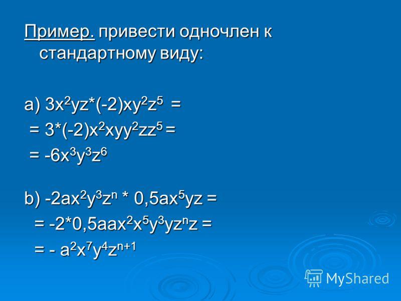 Пример. привести одночлен к стандартному виду: а) 3x 2 yz*(-2)xy 2 z 5 = = 3*(-2)x 2 xyy 2 zz 5 = = 3*(-2)x 2 xyy 2 zz 5 = = -6x 3 y 3 z 6 = -6x 3 y 3 z 6 b) -2ax 2 y 3 z n * 0,5ax 5 yz = = -2*0,5aax 2 x 5 y 3 yz n z = = -2*0,5aax 2 x 5 y 3 yz n z =