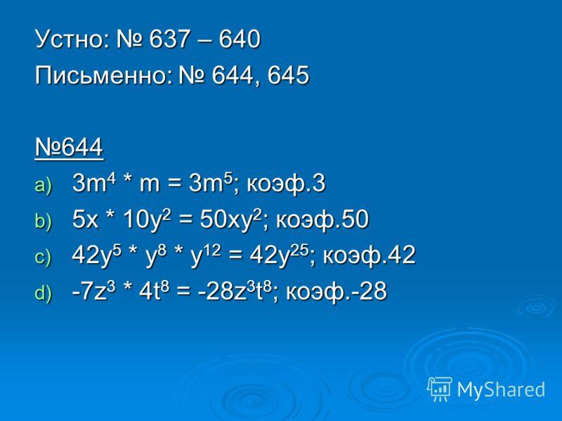 Устно: 637 – 640 Письменно: 644, 645 644 a) 3m 4 * m = 3m 5 ; коэф.3 b) 5x * 10y 2 = 50xy 2 ; коэф.50 c) 42y 5 * y 8 * y 12 = 42y 25 ; коэф.42 d) -7z 3 * 4t 8 = -28z 3 t 8 ; коэф.-28