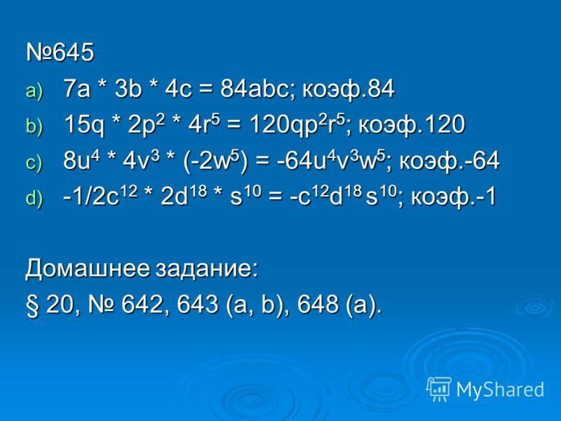 645 a) 7a * 3b * 4c = 84abc; коэф.84 b) 15q * 2p 2 * 4r 5 = 120qp 2 r 5 ; коэф.120 c) 8u 4 * 4v 3 * (-2w 5 ) = -64u 4 v 3 w 5 ; коэф.-64 d) -1/2c 12 * 2d 18 * s 10 = -c 12 d 18 s 10 ; коэф.-1 Домашнее задание: § 20, 642, 643 (a, b), 648 (а).