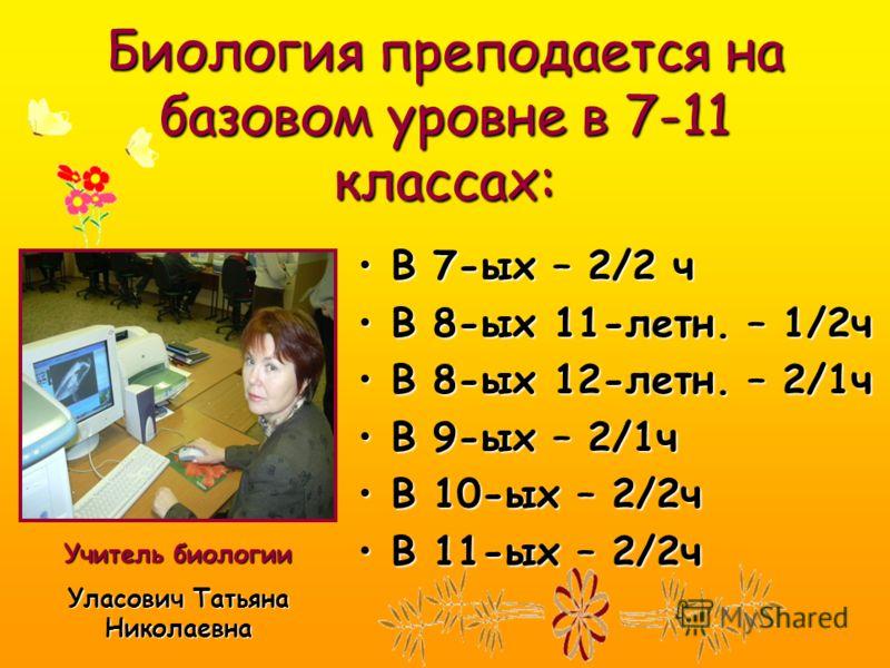 Биология преподается на базовом уровне в 7-11 классах: В 7-ых – 2/2 чВ 7-ых – 2/2 ч В 8-ых 11-летн. – 1/2чВ 8-ых 11-летн. – 1/2ч В 8-ых 12-летн. – 2/1чВ 8-ых 12-летн. – 2/1ч В 9-ых – 2/1чВ 9-ых – 2/1ч В 10-ых – 2/2чВ 10-ых – 2/2ч В 11-ых – 2/2чВ 11-ы
