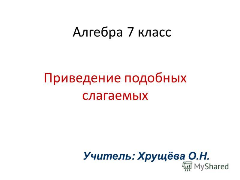 Алгебра 7 класс Приведение подобных слагаемых Учитель: Хрущёва О.Н.