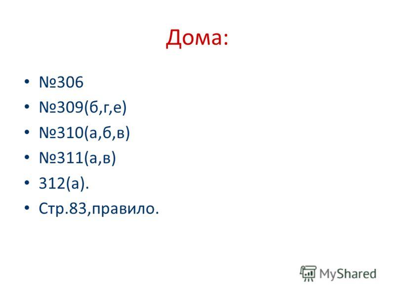 Дома: 306 309(б,г,е) 310(а,б,в) 311(а,в) 312(а). Стр.83,правило.