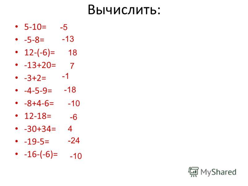 Вычислить: 5-10= -5-8= 12-(-6)= -13+20= -3+2= -4-5-9= -8+4-6= 12-18= -30+34= -19-5= -16-(-6)= -5 -13 18 7 -18 -10 -6 4 -24 -10