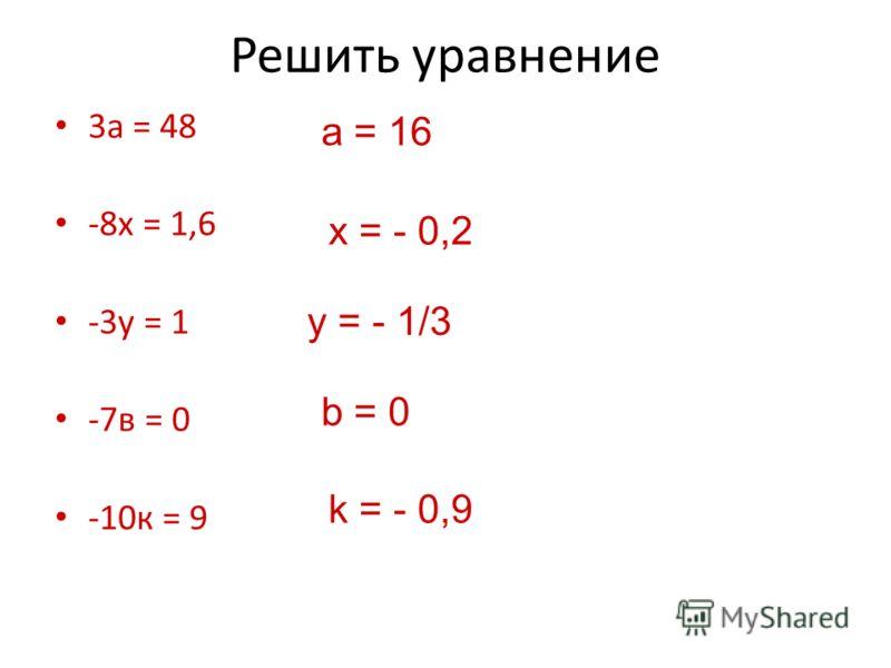 Решить уравнение 3а = 48 -8х = 1,6 -3у = 1 -7в = 0 -10к = 9 а = 16 x = - 0,2 y = - 1/3 b = 0 k = - 0,9