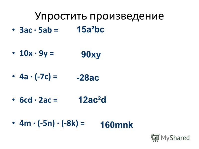Упростить прoизведение 3ac · 5ab = 10x · 9y = 4a · (-7c) = 6cd · 2ac = 4m · (-5n) · (-8k) = 15a²bc 90xy -28ac 12ac²d 160mnk