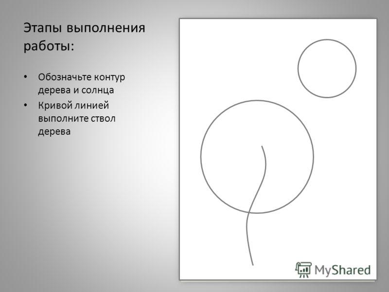 Этапы выполнения работы: Обозначьте контур дерева и солнца Кривой линией выполните ствол дерева