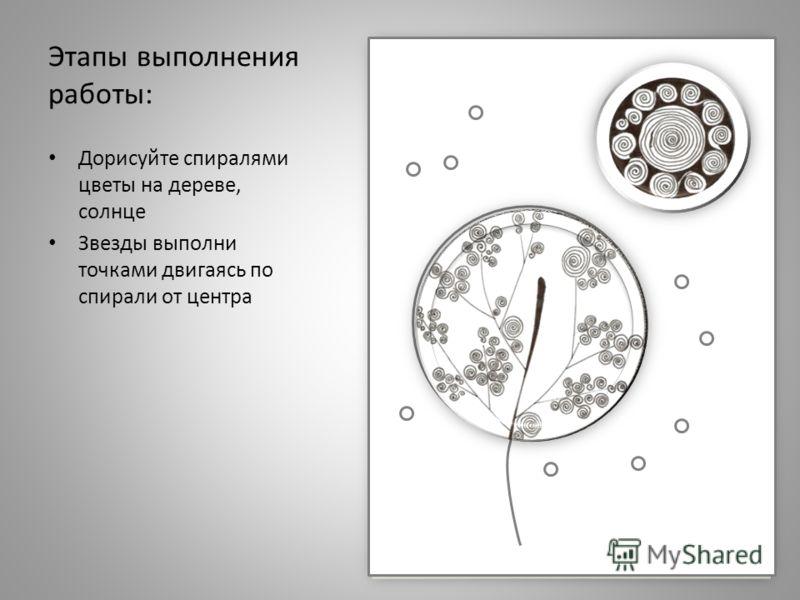 Этапы выполнения работы: Дорисуйте спиралями цветы на дереве, солнце Звезды выполни точками двигаясь по спирали от центра