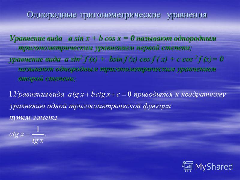 Однородные тригонометрические уравнения Уравнение вида a sin x + b cos x = 0 называют однородным тригонометрическим уравнением первой степени; уравнение вида a sin 2 f (x) + bsin f (x) cos f ( x) + c cos 2 f (x)= 0 называют однородным тригонометричес