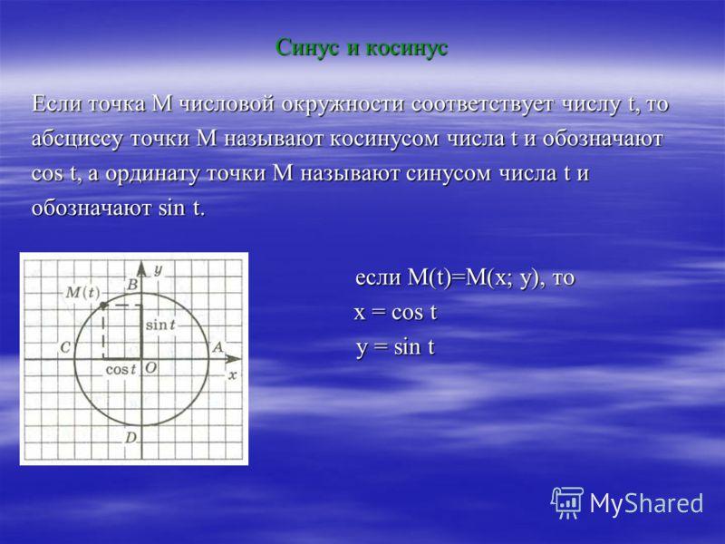 Синус и косинус Если точка М числовой окружности соответствует числу t, то абсциссу точки М называют косинусом числа t и обозначают cos t, а ординату точки М называют синусом числа t и обозначают sin t. если М(t)=М(х; у), то если М(t)=М(х; у), то x =