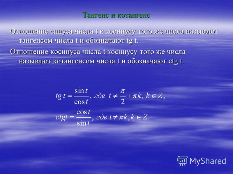 Тангенс и котангенс Отношение синуса числа t к косинусу того же числа называют тангенсом числа t и обозначают tg t. Отношение косинуса числа t косинусу того же числа называют котангенсом числа t и обозначают ctg t.