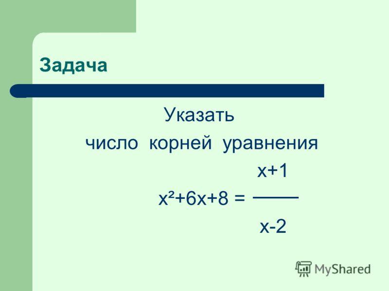 Задача Указать число корней уравнения х+1 x²+6x+8 = х-2