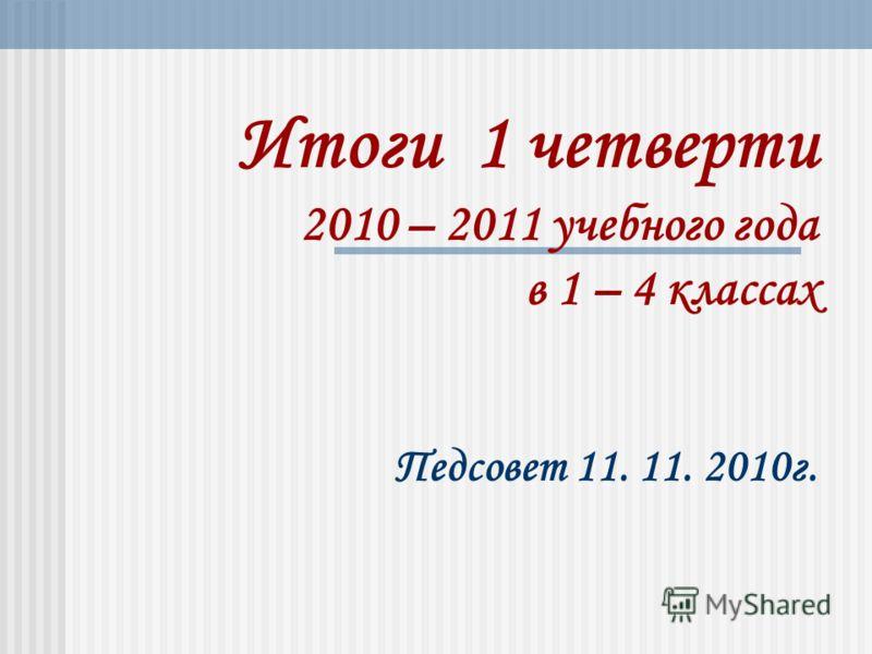 Итоги 1 четверти 2010 – 2011 учебного года в 1 – 4 классах Педсовет 11. 11. 2010г.
