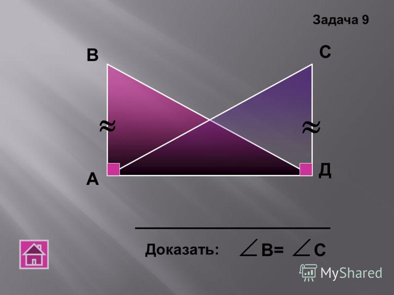 А В С Д Доказать: В=С Задача 9