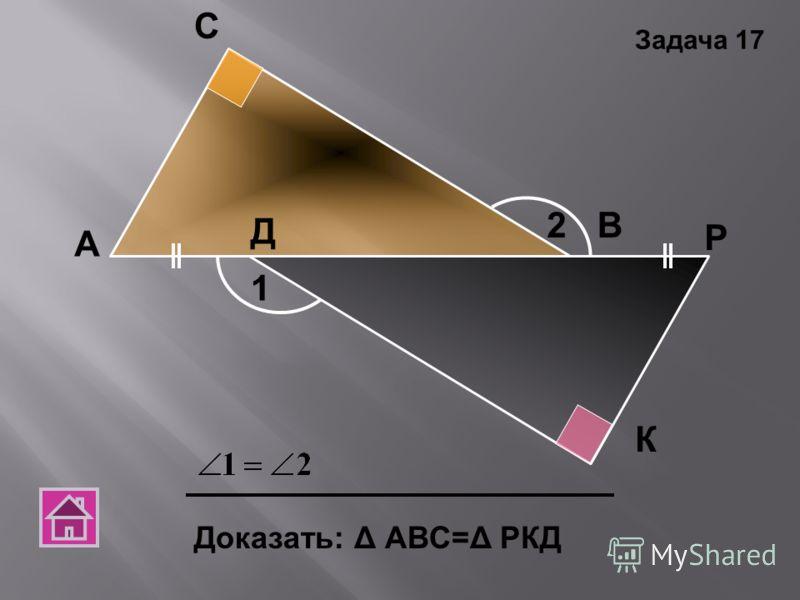 А С В Д К Р Доказать: Δ АВС=Δ РКД 1 2 Задача 17