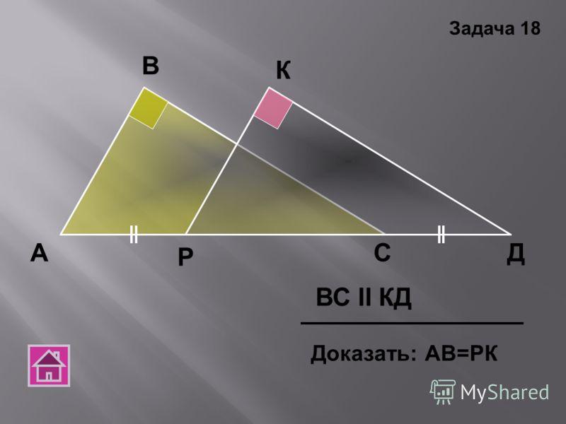 А В С К Р Д ВС ΙΙ КД Доказать: АВ=РК Задача 18