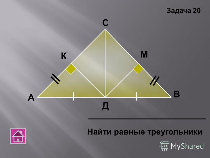 А В С Д Найти равные треугольники Задача 20 К М