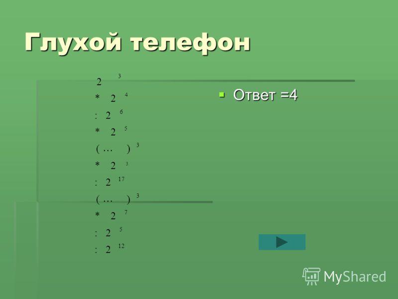 Глухой телефон Ответ =4 Ответ =4 12 5 7 3 17 3 5 6 4 3 2: 2: 2* )( 2: 2* )( 2* 2: 2* 2 3
