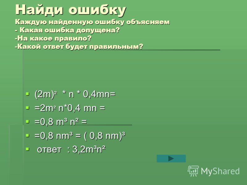 Найди ошибку Каждую найденную ошибку объясняем - Какая ошибка допущена? -На какое правило? -Какой ответ будет правильным? (2m) ² * n * 0,4mn= (2m) ² * n * 0,4mn= =2m ² n*0,4 mn = =2m ² n*0,4 mn = =0,8 m³ n² = =0,8 m³ n² = =0,8 nm³ = ( 0,8 nm)³ =0,8 n