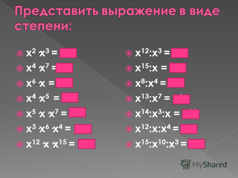x 2 ·x 3 = х 5 x 4 ·x 7 = х 11 x 6 ·x = х 7 x 4 ·x 5 = х 9 x 5 ·x·x 7 = х 13 x 3 ·x 6 ·x 4 = х 13 x 12 ·x·x 15 = х 28 x 12 :x 3 = х 9 x 15 :x = х 14 x 8 :x 4 = х 4 x 13 :x 7 = х 6 x 14 :x 3 :x = х 10 x 12 :x:x 4 = х 7 x 15 :x 10 :x 3 = х 2