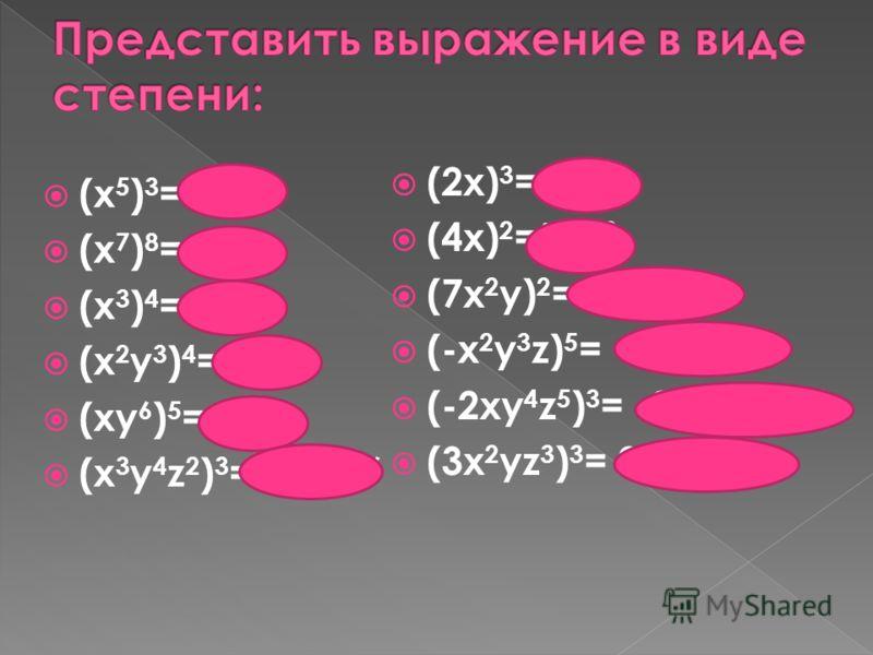 (x 5 ) 3 = х 15 (x 7 ) 8 =х 56 (x 3 ) 4 =х 12 (x 2 y 3 ) 4 =х 8 у 12 (xy 6 ) 5 =х 5 у 30 (x 3 y 4 z 2 ) 3 =х 9 у 12 z 6 (2x) 3 =8х 3 (4x) 2 =16х 2 (7x 2 y) 2 =49х 4 у 2 (-x 2 y 3 z) 5 = -х 10 у 15 z 5 (-2xy 4 z 5 ) 3 = -8х 3 у 12 z 15 (3x 2 yz 3 ) 3