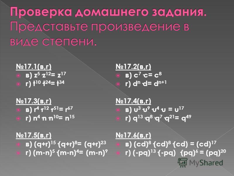 17.1(в,г) в) z 5 ·z 12 = z 17 г) t 10 ·t 24 = t 34 17.3(в,г) в) r 4 ·r 12 ·r 51 = r 67 г) n 4 ·n·n 10 = n 15 17.5(в,г) в) (q+r) 15 ·(q+r) 8 = (q+r) 23 г) (m-n) 5 ·(m-n) 4 = (m-n) 9 17.2(в,г) в) с 7 ·с= с 8 г) d n ·d= d n+1 17.4(в,г) в) u 3 ·u 9 ·u 4