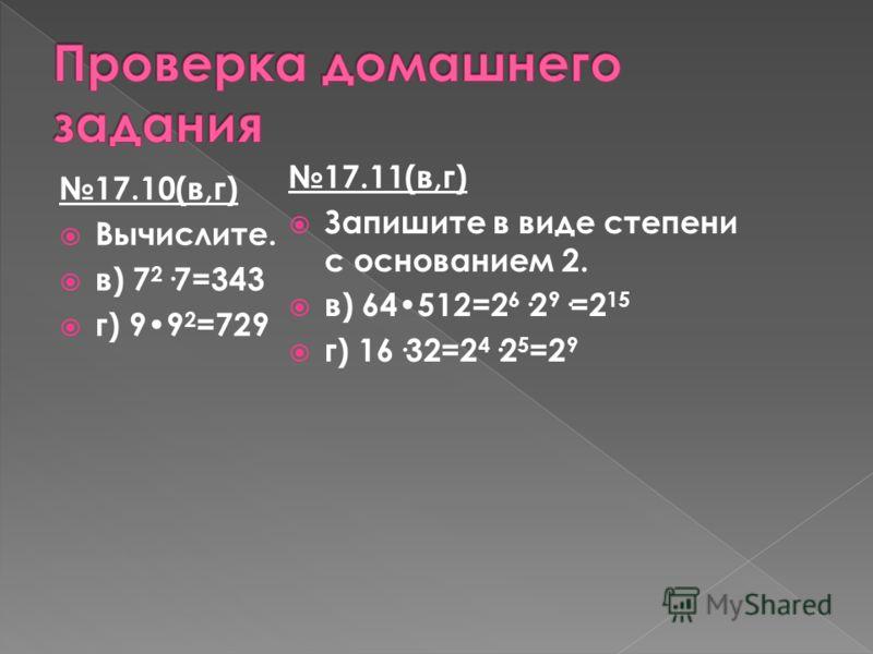 17.10(в,г) Вычислите. в) 7 2 ·7=343 г) 99 2 =729 17.11(в,г) Запишите в виде степени с основанием 2. в) 64512=2 6 ·2 9 ·=2 15 г) 16·32=2 4 ·2 5 =2 9