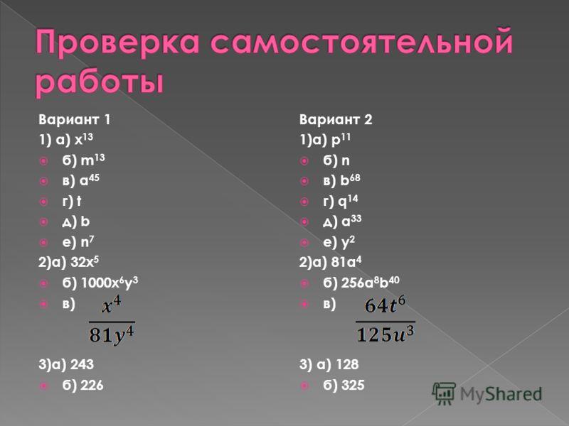 Вариант 1 1) a) x 13 б) m 13 в) a 45 г) t д) b е) n 7 2)а) 32x 5 б) 1000x 6 y 3 в) 3)а) 243 б) 226 Вариант 2 1)a) p 11 б) n в) b 68 г) q 14 д) a 33 е) y 2 2)а) 81a 4 б) 256a 8 b 40 в) 3) а) 128 б) 325