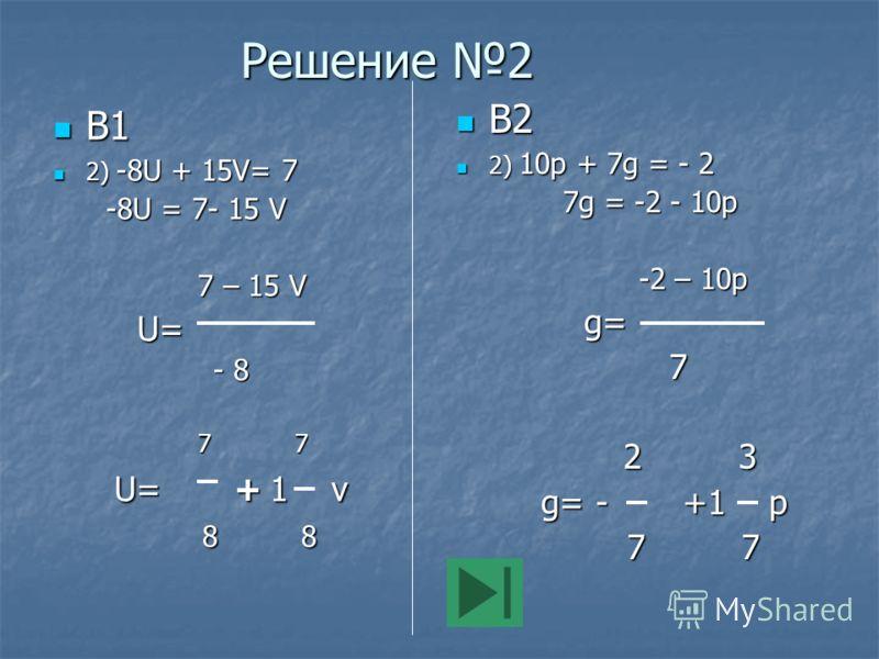 Решение 2 В1 В1 2) -8U + 15V= 7 2) -8U + 15V= 7 -8U = 7- 15 V -8U = 7- 15 V 7 – 15 V 7 – 15 V U= U= - 8 - 8 7 7 7 7 U=  + 1 v U=  + 1 v 8 8 8 8 В2 В2 2) 10р + 7g = - 2 2) 10р + 7g = - 2 7g = -2 - 10p 7g = -2 - 10p -2 – 10p -2 – 10p g= g= 7 2 3 2 3