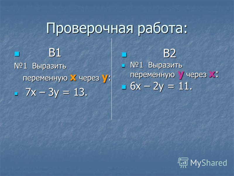 Проверочная работа: В1 В1 1 Выразить переменную х через у : 7х – 3у = 13. 7х – 3у = 13. В2 В2 1 Выразить переменную у через х: 1 Выразить переменную у через х: 6х – 2у = 11. 6х – 2у = 11.