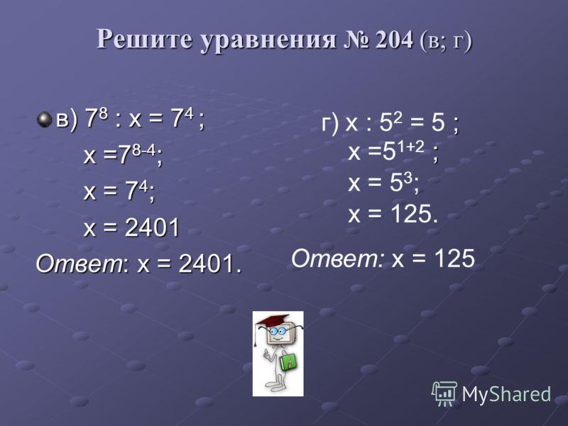 Решите уравнения 204 (в; г) в) 7 8 : х = 7 4 ; х =7 8-4 ; х =7 8-4 ; х = 7 4 ; х = 7 4 ; х = 2401 х = 2401 Ответ: х = 2401. ; г) х : 5 2 = 5 ; ; х =5 1+2 ; х = 5 3 ; х = 125. Ответ: х = 125
