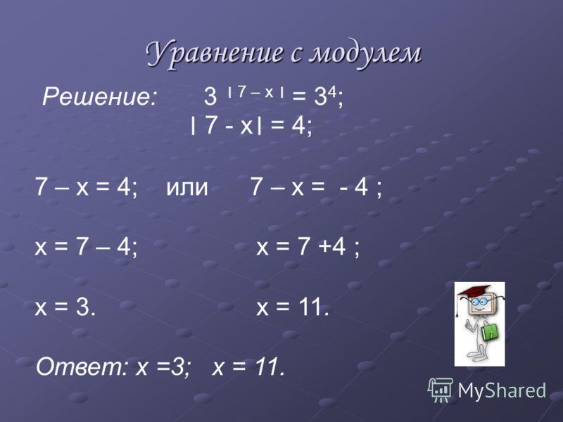 Уравнение с модулем Решение: 3 7 – х = 3 4 ; 7 - х = 4; 7 – х = 4; или 7 – х = - 4 ; х = 7 – 4; х = 7 +4 ; х = 3. х = 11. Ответ: х =3; х = 11.