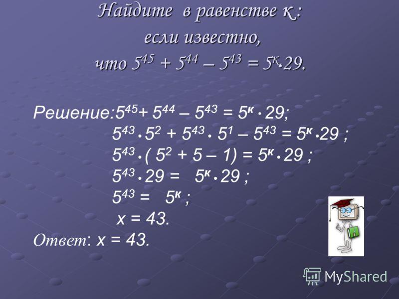 Найдите в равенстве к : если известно, что 5 45 + 5 44 – 5 43 = 5 к 29. Решение:5 45 + 5 44 – 5 43 = 5 к 29; 5 43 5 2 + 5 43 5 1 – 5 43 = 5 к 29 ; 5 43 ( 5 2 + 5 – 1) = 5 к 29 ; 5 43 29 = 5 к 29 ; 5 43 = 5 к ; х = 43. Ответ : х = 43.