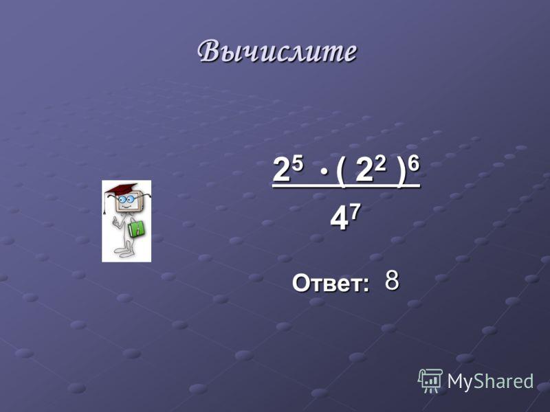 Вычислите 2 5 ( 2 2 ) 6 4 7 Ответ: 8