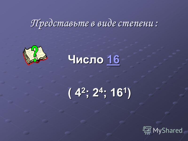 Представьте в виде степени : Число 16 16 ( 4 2 ; 2 4 ; 16 1 )