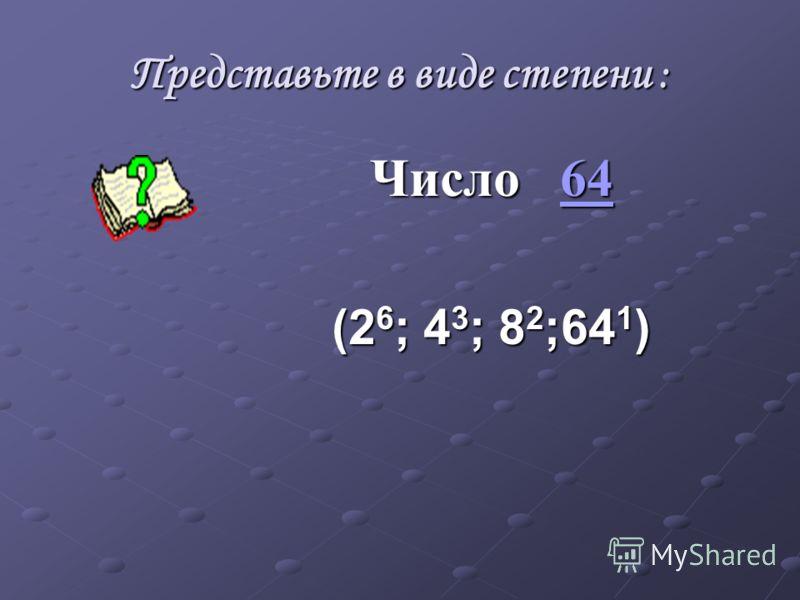 Представьте в виде степени : Число 64 64 (2 6 ; 4 3 ; 8 2 ;64 1 )