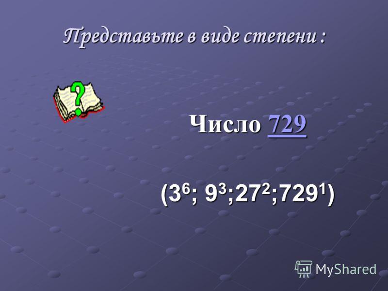 Представьте в виде степени : Число 729 729 (3 6 ; 9 3 ;27 2 ;729 1 )