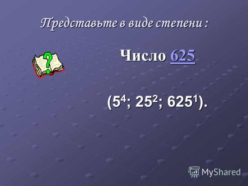 Представьте в виде степени : Число 625 625 (5 4 ; 25 2 ; 625 1 ).