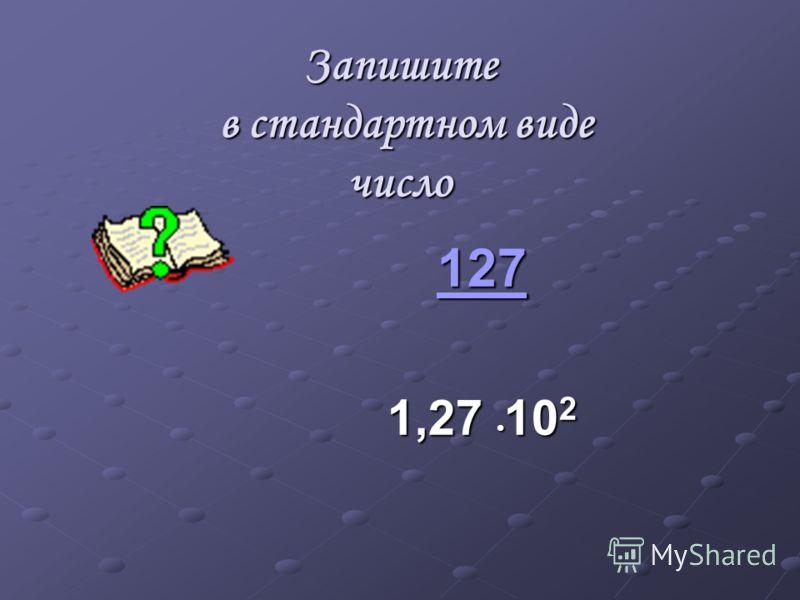 Запишите в стандартном виде число 127 1,27 10 2