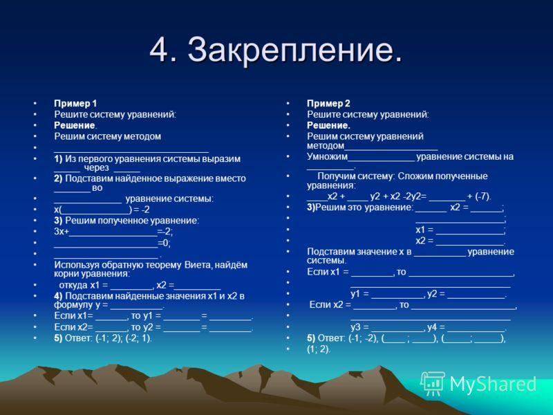 4. Закрепление. Пример 1 Решите систему уравнений: Решение. Решим систему методом ______________________________ 1) Из первого уравнения системы выразим _____ через _____ 2) Подставим найденное выражение вместо _______ во _____________ уравнение сист