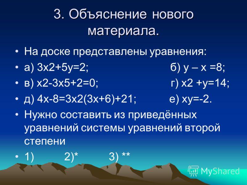 3. Объяснение нового материала. На доске представлены уравнения: а) 3х2+5у=2; б) у – х =8; в) х2-3х5+2=0; г) х2 +у=14; д) 4х-8=3х2(3х+6)+21; е) ху=-2. Нужно составить из приведённых уравнений системы уравнений второй степени 1) 2)* 3) **