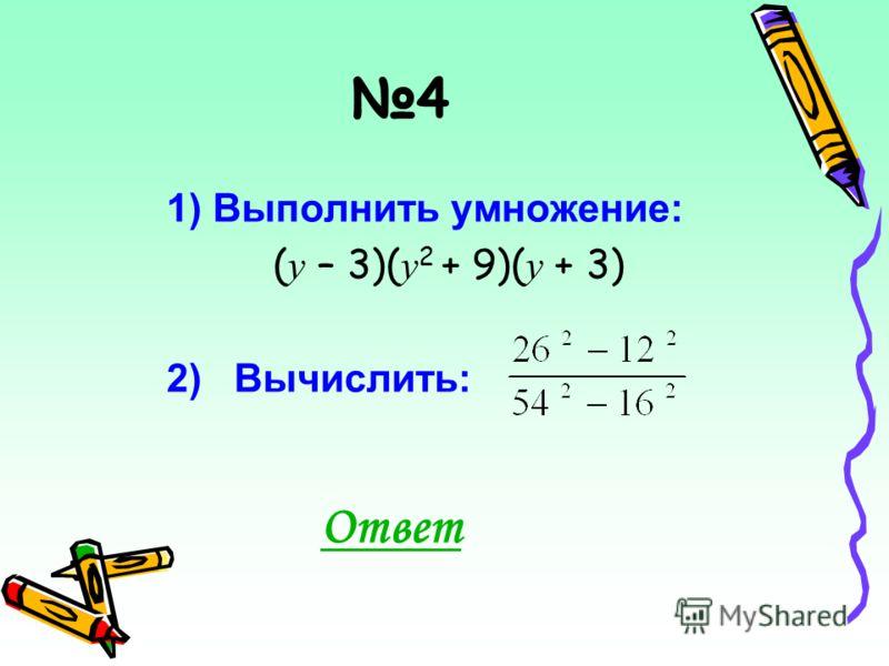 4 1) Выполнить умножение: ( у – 3)( у 2 + 9)( у + 3) 2) Вычислить: Ответ