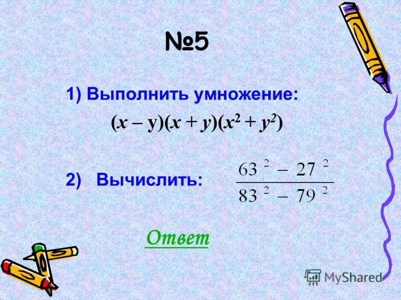 5 1) Выполнить умножение: (х – у)(х + у)(х 2 + у 2 ) 2) Вычислить: Ответ
