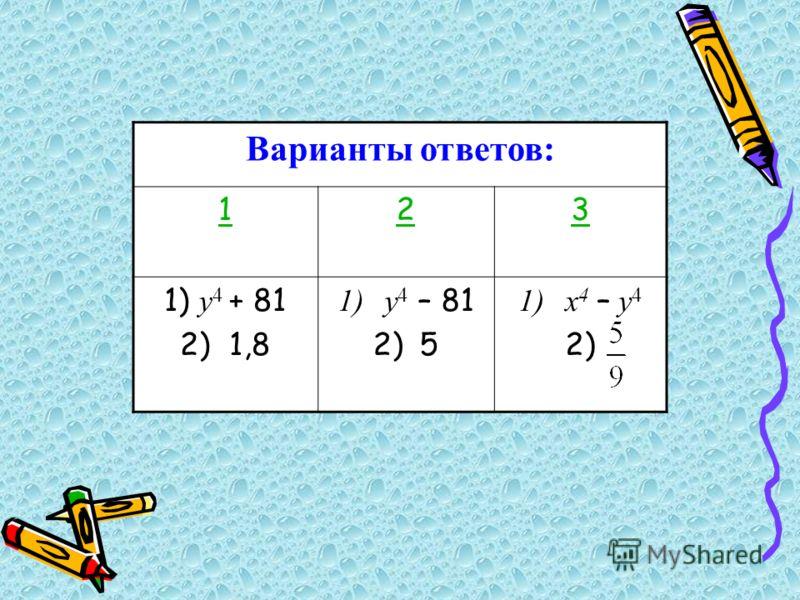 Варианты ответов: 123 1) у 4 + 81 2) 1,8 1)у 4 – 81 2)5 1)х 4 – у 4 2)