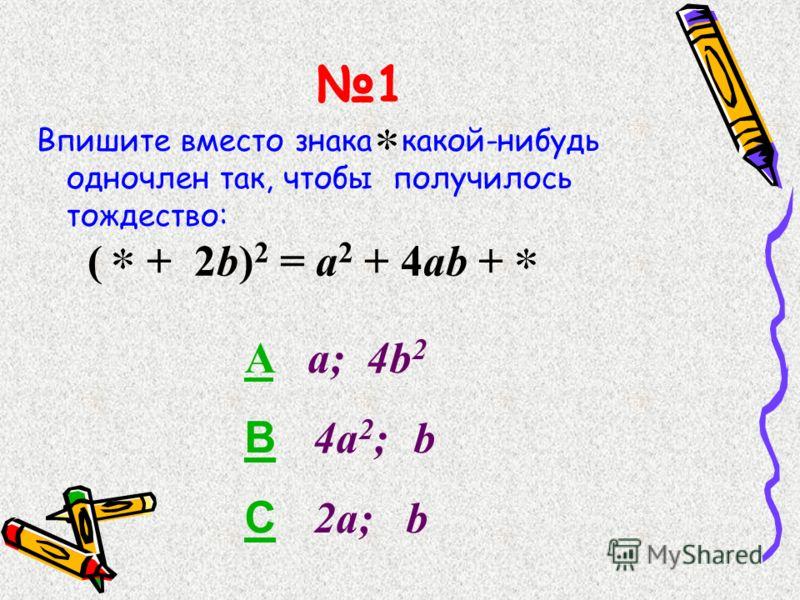 1 Впишите вместо знака какой-нибудь одночлен так, чтобы получилось тождество: ( + 2b) 2 = a 2 + 4ab + AA a; 4b 2 BB 4a 2 ; b CC 2a; b
