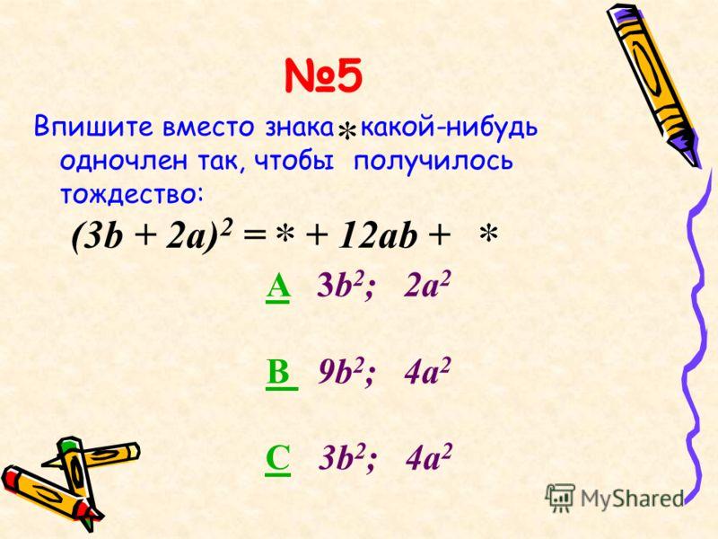 5 Впишите вместо знака какой-нибудь одночлен так, чтобы получилось тождество: (3b + 2a) 2 = + 12ab + AA 3b 2 ; 2a 2 B B 9b 2 ; 4a 2 CC 3b 2 ; 4a 2