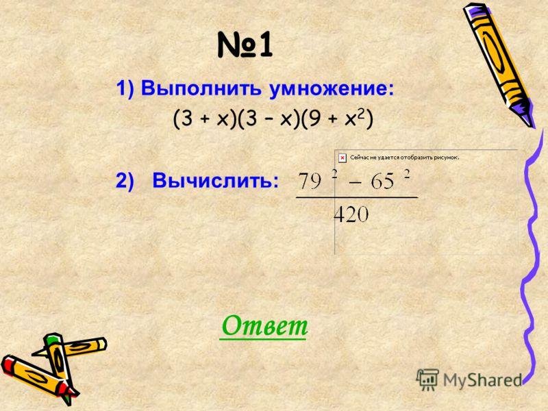 1 1) Выполнить умножение: (3 + х)(3 – х)(9 + х 2 ) 2) Вычислить: Ответ