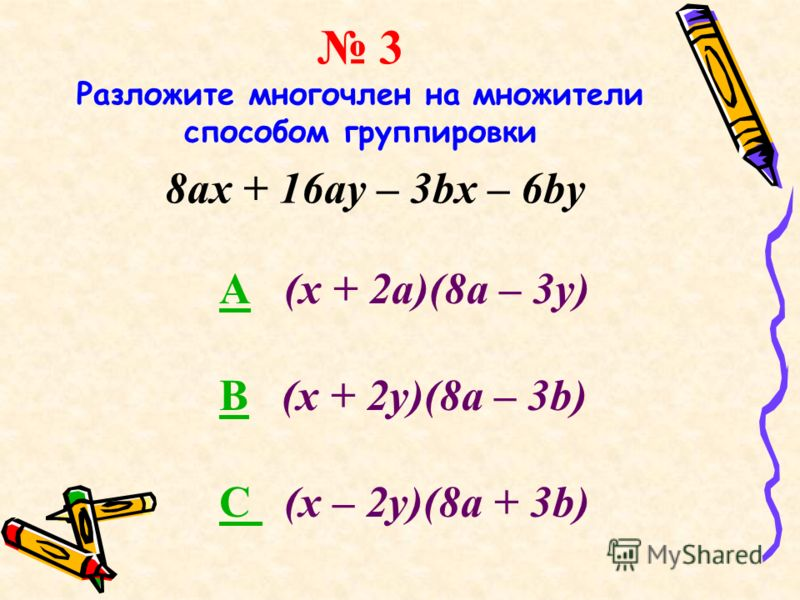 3 Разложите многочлен на множители способом группировки 8ax + 16ay – 3bx – 6by AA (х + 2а)(8a – 3у) BB (х + 2у)(8a – 3b) C C (х – 2y)(8a + 3b)