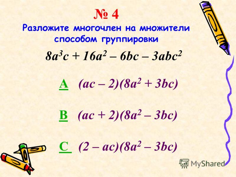 4 Разложите многочлен на множители способом группировки 8a 3 c + 16a 2 – 6bc – 3abc 2 AA (ac – 2)(8a 2 + 3bc) BB (ac + 2)(8a 2 – 3bc) C C (2 – ac)(8a 2 – 3bc)