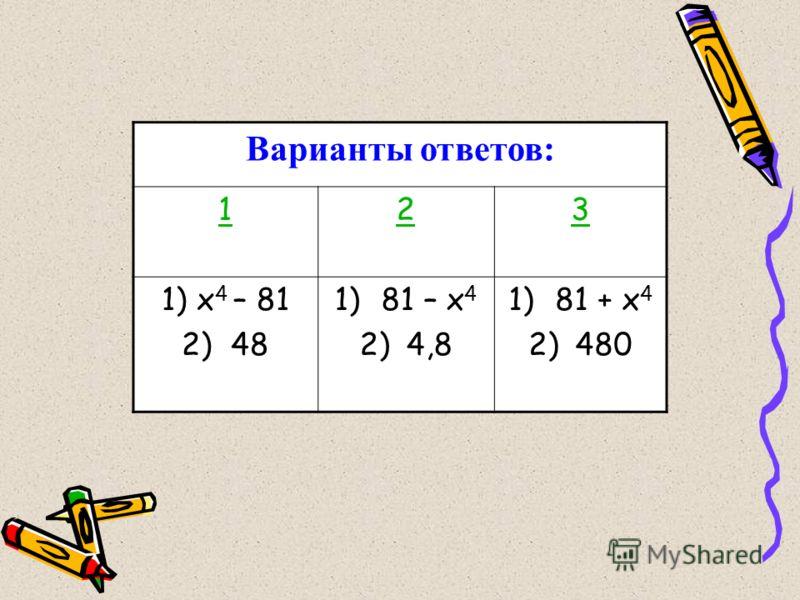 Варианты ответов: 123 1) х 4 – 81 2) 48 1)81 – х 4 2)4,8 1)81 + х 4 2)480